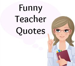 Over 90 Funny Quotes About Teachers, Teaching, and School