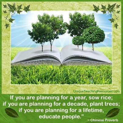 If you are planning for a year, sow rice; if you are planning for a decade, plant trees; if you are planning for a lifetime, educate people.  Chinese Proverb