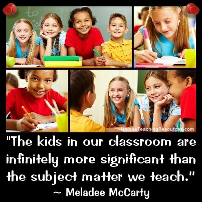 The kids in our classroom are infinitely more significant than the subject matter we teach. Meladee McCarty