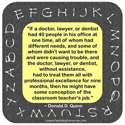 If a doctor, lawyer, or dentist had 40 people in his office at one time, all of whom had different needs, and some of whom didn't want to be there and were causing trouble, and the doctor, lawyer, or dentist, without assistance, had to treat them all with professional excellence for nine months, then he might have some conception of the classroom teacher's job. Donald D. Quinn