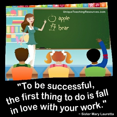To be successful, the first thing to do is fall in love with your work.  Sister Mary Lauretta