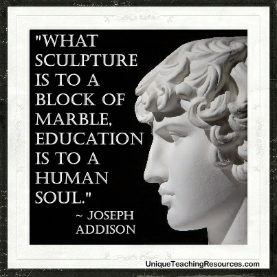 What sculpture is to a block of marble education is to a human soul.  Joseph Addison
