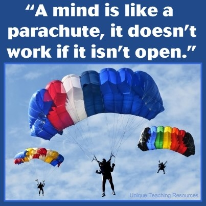 A mind is like a parachute. It doesn't work if it is not open. Frank Zapppa