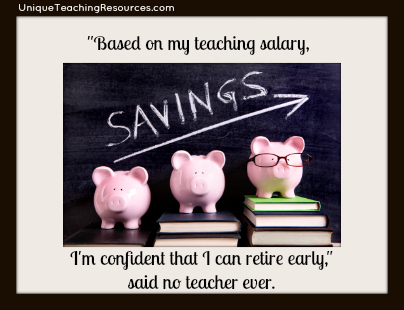 Based on my teaching salary, I'm confident that I can retire early, said no teacher ever.