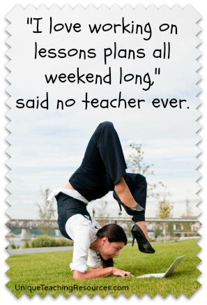 I love working on lesson plans all weekend long!  said no teacher ever.