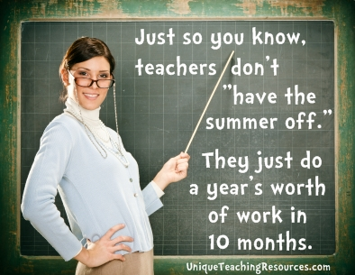 Just so you, teachers don't have the summer off.   They just do a year's worth of work in 10 months.