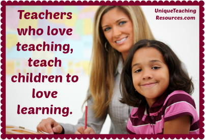 Teachers who love teaching, teach children to love learning.