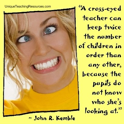 A cross-eyed teacher can keep twice the number of children in order than any other, because the pupils do not know who she's looking at. John R. Kemble