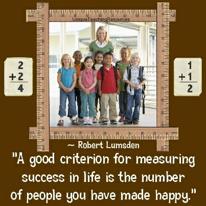 A good criterion for measuring success in life is the number of people you have made happy. Robert Lumsden