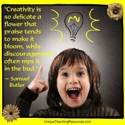 Creativity is so delicate a flower that praise tends to make it bloom, while discouragement often nips it in the bud. Samuel Butler