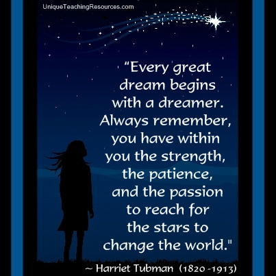 Harriet Tubman Motivational Quote - Every great dream begins with a dreamer. Always remember, you have within you the strength, the patience, and the passion to reach for the stars to change the world.