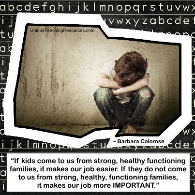 If kids come to us from strong, healthy functioning families, it makes our job easier. If they do not come to us from strong, healthy, functioning families, it makes our job more important. Barbara Colorose