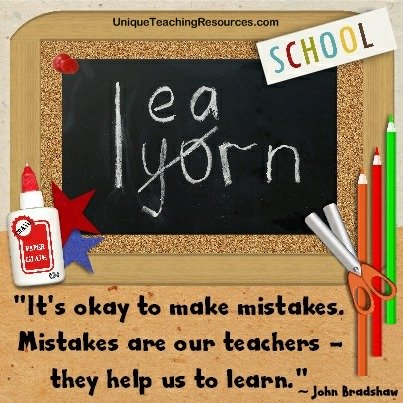 Quotes About Learning - It's okay to make mistakes. Mistakes are our teachers they help us to learn. John Bradshaw