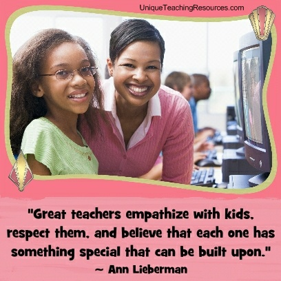 Quotes About Teachers Great teachers empathize with kids, respect them, and believe that each one has something special that can be built upon. Ann Lieberman