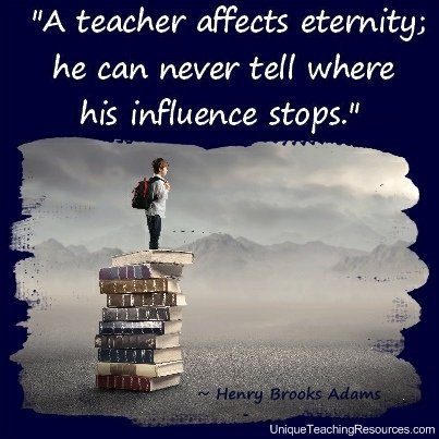 Teacher Appreciation Quotes - A teacher affects eternity; he can never tell where his influence stops. Henry Brooks Adams