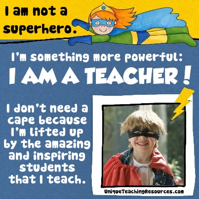I am not a superhero.  I am something more powerful.  I AM A TEACHER!  I don't need a cape because I'm lifted up by the amazing and inspiring students that I teach!
