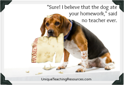 Sure! I believe that the dog ate your homework, no teacher ever said.