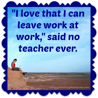 I love that I can leave work at work, said no teacher ever.