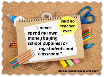 I never spend my own money buying school supplies for my students and classroom,  said no teacher ever.
