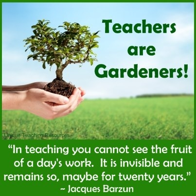 Teachers are gardeners.