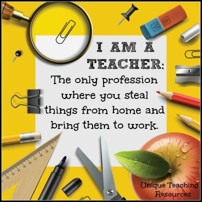 Quotes About Teaching - The only profession where you steal things from home and bring them to work.