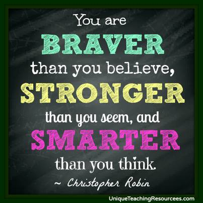 Christopher Robin to Winnie the Pooh Quote - You are braver than you believe, strong than you seem.  A.A. Milne