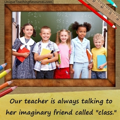 Our teacher is always talking to her imaginary friend called class.