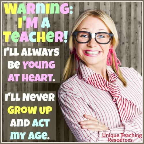 Warning! I'm a teacher. I'll always be young at heart. I'll never grow up and act my age.