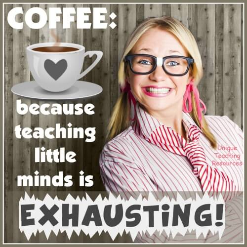 Coffee:  because teaching little minds is exhausting.