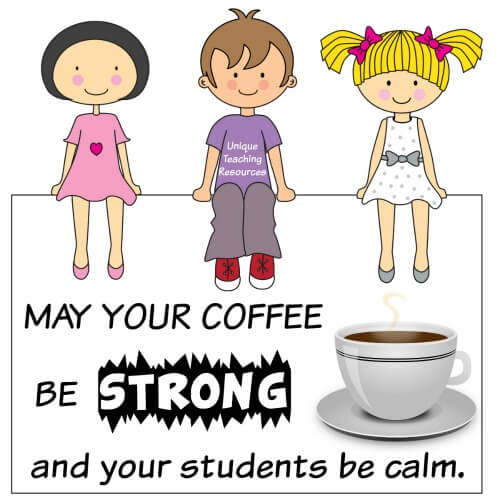 May your coffee be strong and your students be calm.  Funny teacher sayings