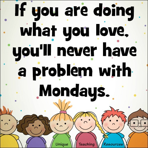 Quote:  If you are doing what you love, you'll never have a problem with Mondays.