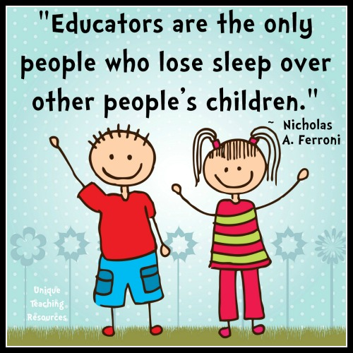 Educators are the only people who lose sleep over other people's children. Nicholas A. Ferroni
