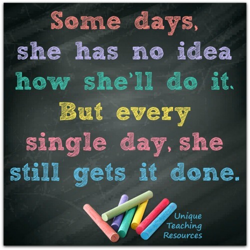 Quote about teachers:  Some days, she has no idea how she'll go it.  But every single day, she still gets it done.