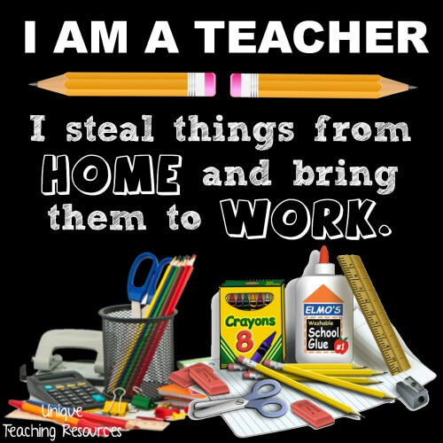 I AM A TEACHER - I steal things from home and bring them to work.