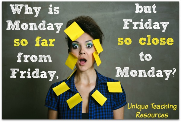 Quote:  Why is Monday so far from Friday but Friday so close to Monday?