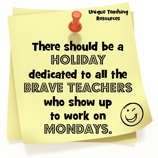 Quote:  There should be a holiday dedicated to all the brave teachers who show up to work on Mondays.