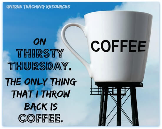 On Thirsty Thursday, the only thing that I throw back is coffee.