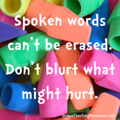 Think before you speak:  Spoken words can't be erased.  Don't blurt what might hurt.