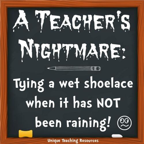 Teacher's Nightmare: Tying a wet shoelace when it has not been raining.