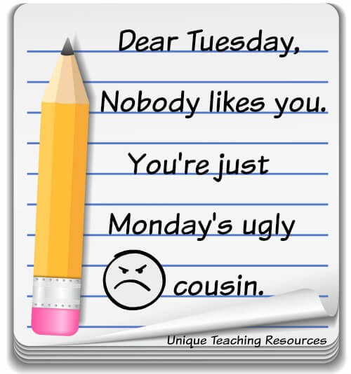 Quote:  Dear Tuesday, Nobody likes you. You're just Monday's ugly cousin.