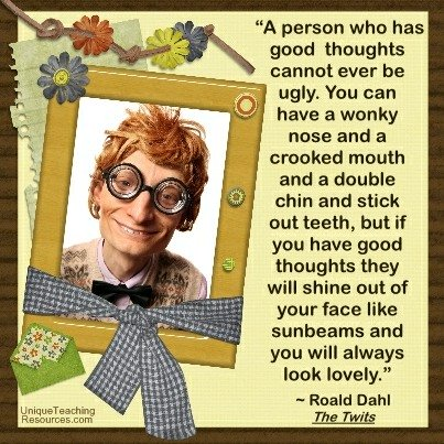 A person who has good thoughts cannot ever be ugly.  Roald Dahl Quote