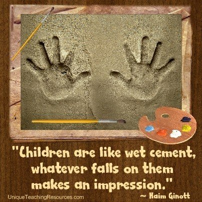 Children are like wet cement. Whatever falls on them makes an impression. Dr. Haim Ginott