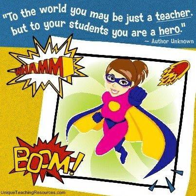 To the world you may be just a teacher, but to your students you are a hero.