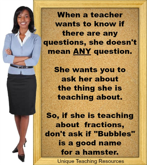When a teacher wants to know if there are any questions, she doesn't mean ANY questions.