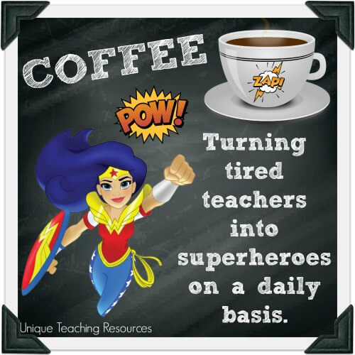 Coffee: Turning tired teachers into superheroes on a daily basis.