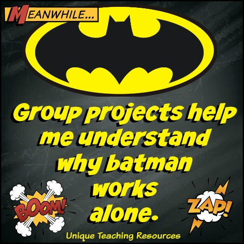Group projects help me understand why Batman works alone.