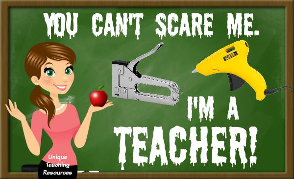 You can't scare me. I am a TEACHER!
