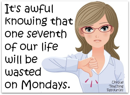 It's awful knowing that one seventh of our life will be wasted on Mondays.